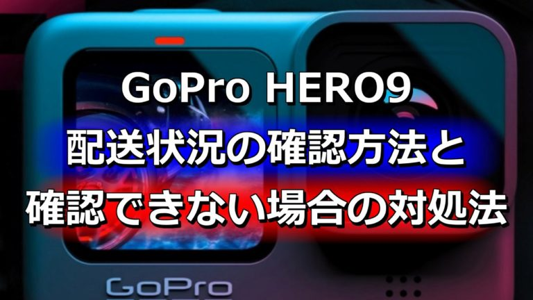 GoPro HERO9 配送状況の確認方法と確認できない場合の対処法